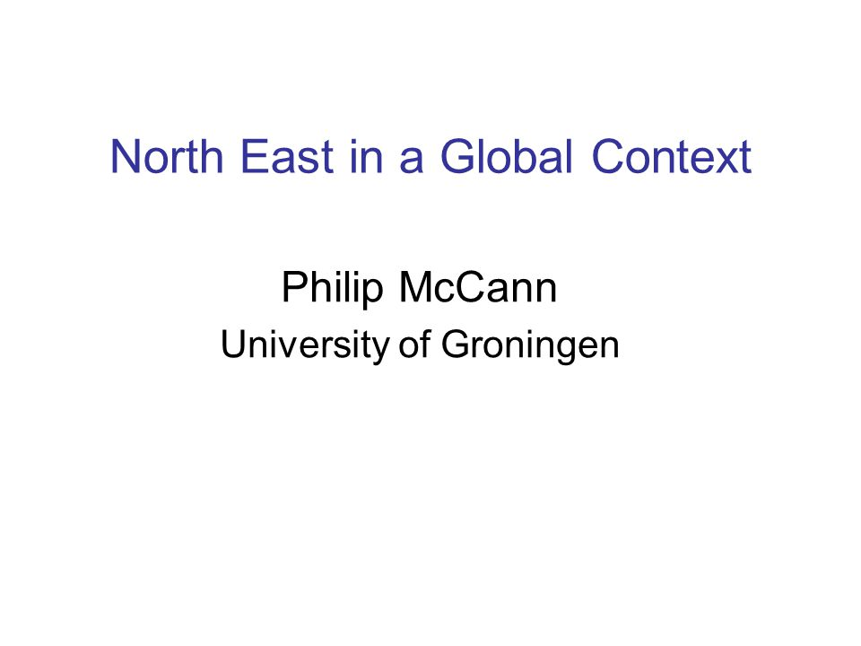 North East in a Global Context Philip McCann University of Groningen