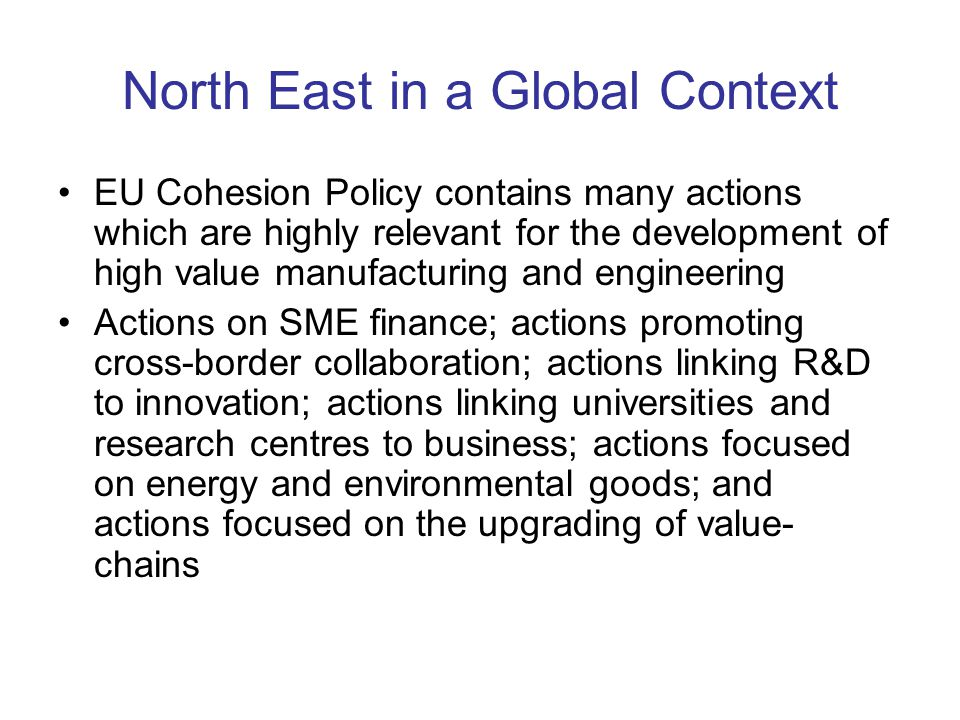 North East in a Global Context EU Cohesion Policy contains many actions which are highly relevant for the development of high value manufacturing and engineering Actions on SME finance; actions promoting cross-border collaboration; actions linking R&D to innovation; actions linking universities and research centres to business; actions focused on energy and environmental goods; and actions focused on the upgrading of value- chains