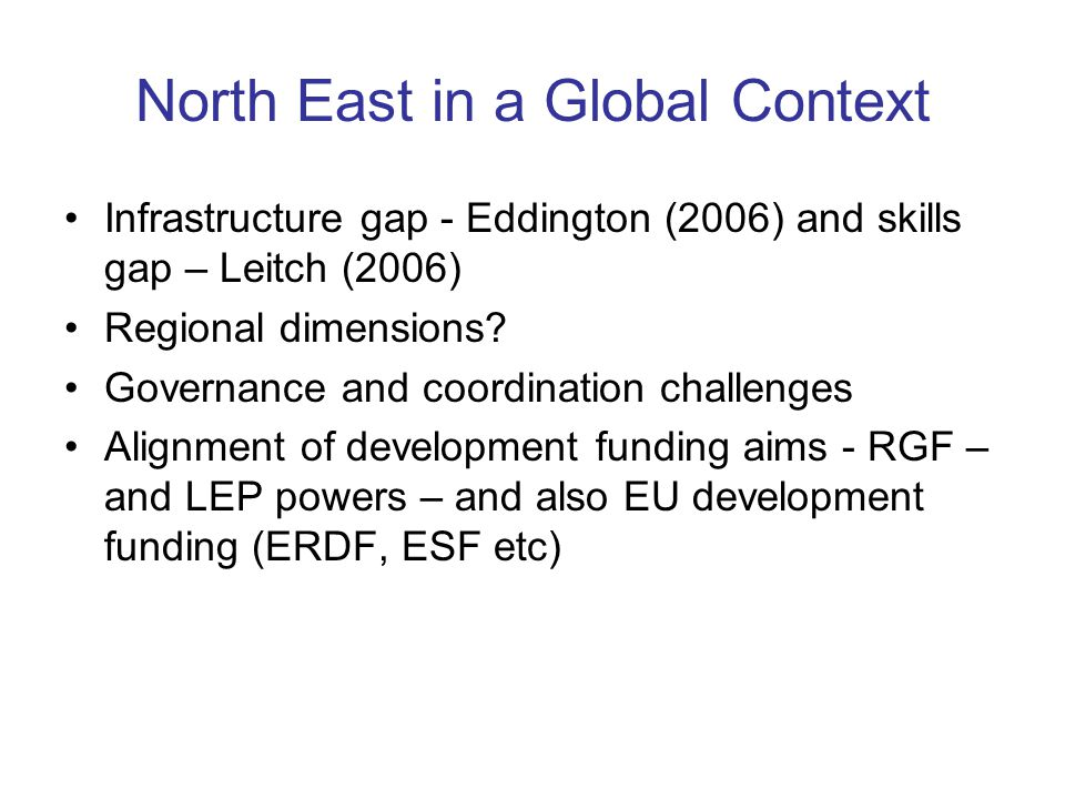 North East in a Global Context Infrastructure gap - Eddington (2006) and skills gap – Leitch (2006) Regional dimensions.