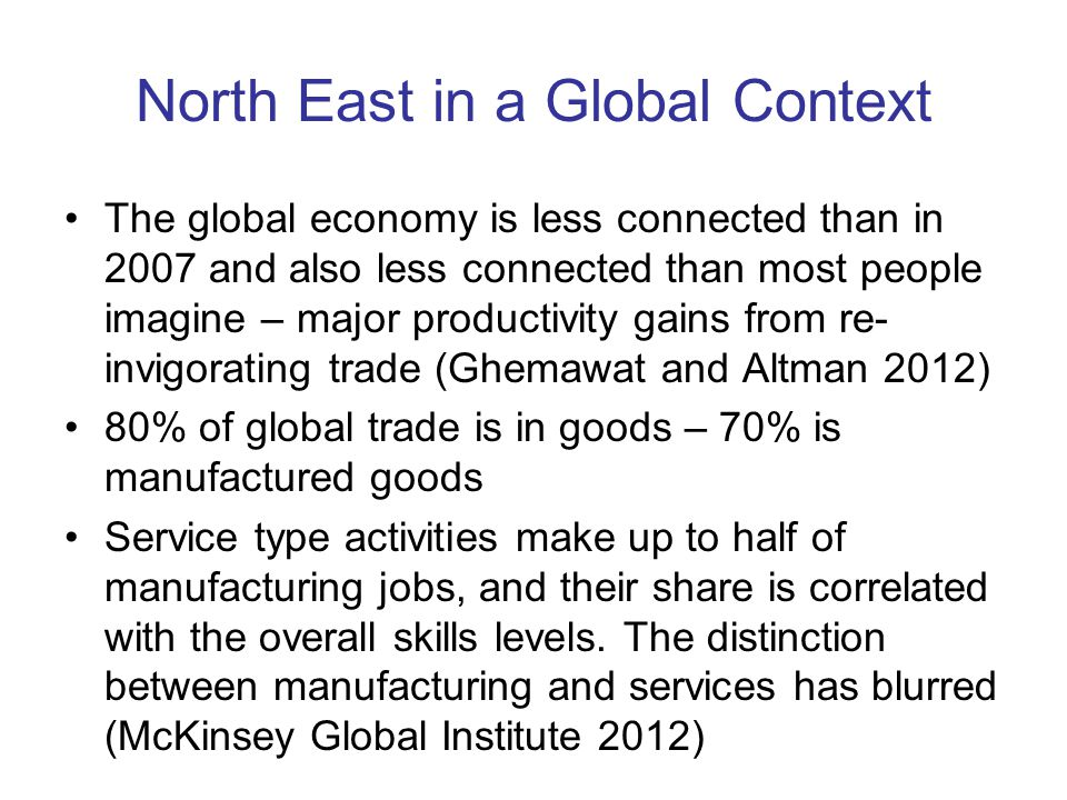 North East in a Global Context The global economy is less connected than in 2007 and also less connected than most people imagine – major productivity gains from re- invigorating trade (Ghemawat and Altman 2012) 80% of global trade is in goods – 70% is manufactured goods Service type activities make up to half of manufacturing jobs, and their share is correlated with the overall skills levels.