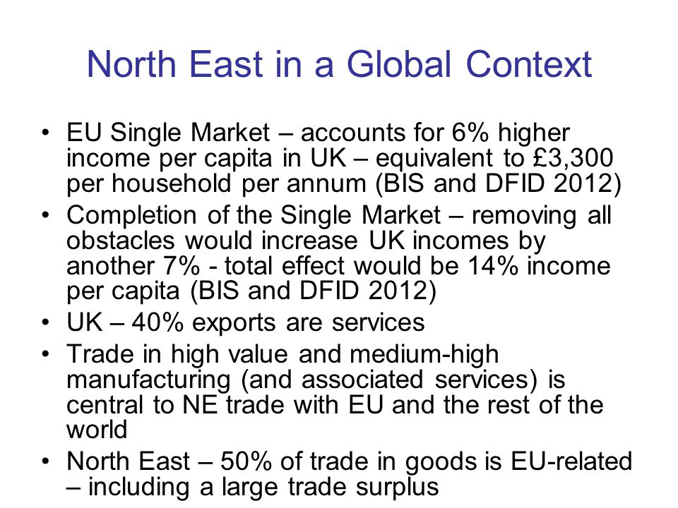 North East in a Global Context EU Single Market – accounts for 6% higher income per capita in UK – equivalent to £3,300 per household per annum (BIS and DFID 2012) Completion of the Single Market – removing all obstacles would increase UK incomes by another 7% - total effect would be 14% income per capita (BIS and DFID 2012) UK – 40% exports are services Trade in high value and medium-high manufacturing (and associated services) is central to NE trade with EU and the rest of the world North East – 50% of trade in goods is EU-related – including a large trade surplus