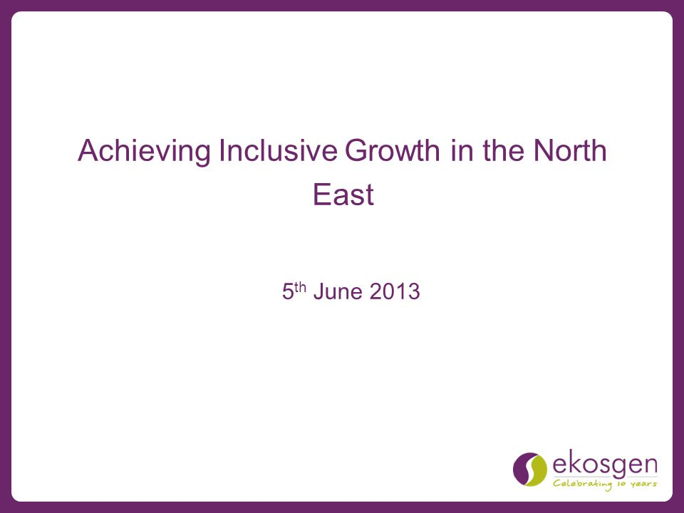 Achieving Inclusive Growth in the North East 5 th June 2013