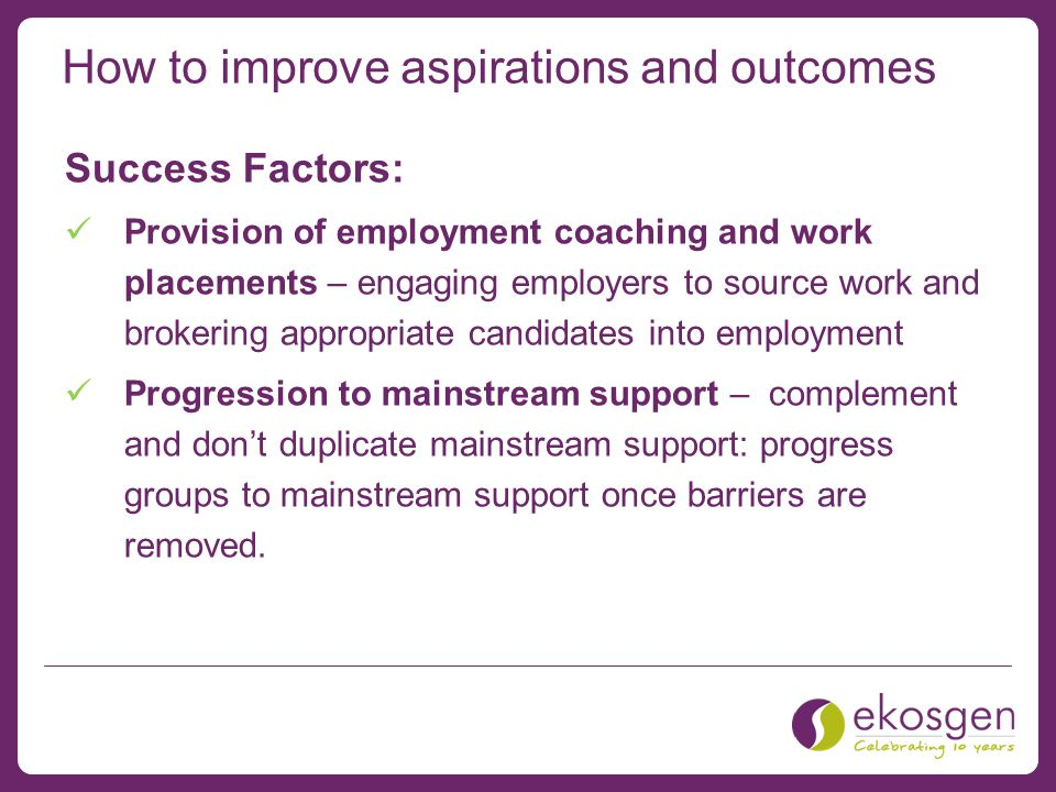 How to improve aspirations and outcomes Success Factors: Provision of employment coaching and work placements – engaging employers to source work and brokering appropriate candidates into employment Progression to mainstream support – complement and don't duplicate mainstream support: progress groups to mainstream support once barriers are removed.