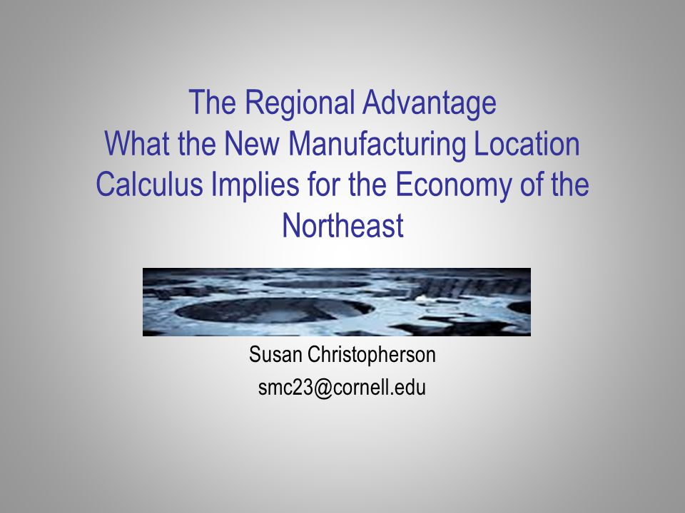 The Regional Advantage What the New Manufacturing Location Calculus Implies for the Economy of the Northeast Susan Christopherson smc23@cornell.edu