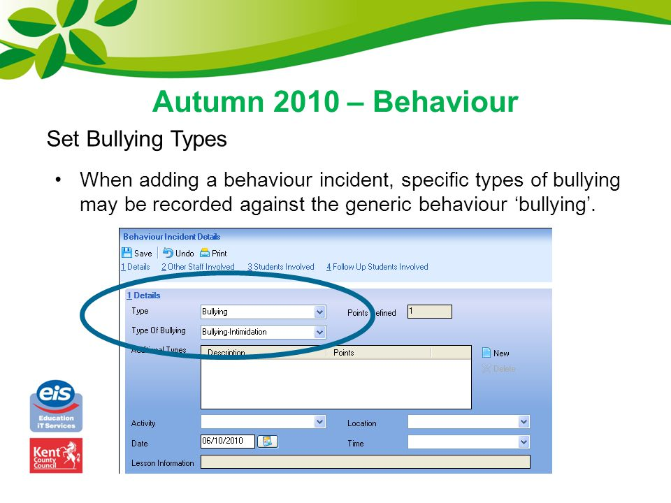 Autumn 2010 – Behaviour Set Bullying Types When adding a behaviour incident, specific types of bullying may be recorded against the generic behaviour