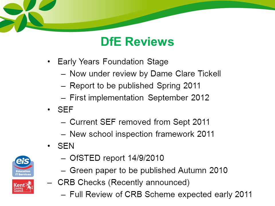 DfE Reviews Early Years Foundation Stage –Now under review by Dame Clare Tickell –Report to be published Spring 2011 –First implementation September 2