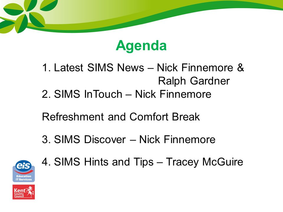 Agenda 1. Latest SIMS News – Nick Finnemore & Ralph Gardner 2. SIMS InTouch – Nick Finnemore Refreshment and Comfort Break 3. SIMS Discover – Nick Fin