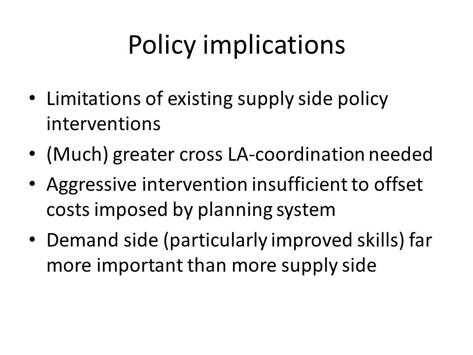 Policy implications Limitations of existing supply side policy interventions (Much) greater cross LA-coordination needed Aggressive intervention insufficient to offset costs imposed by planning system Demand side (particularly improved skills) far more important than more supply side