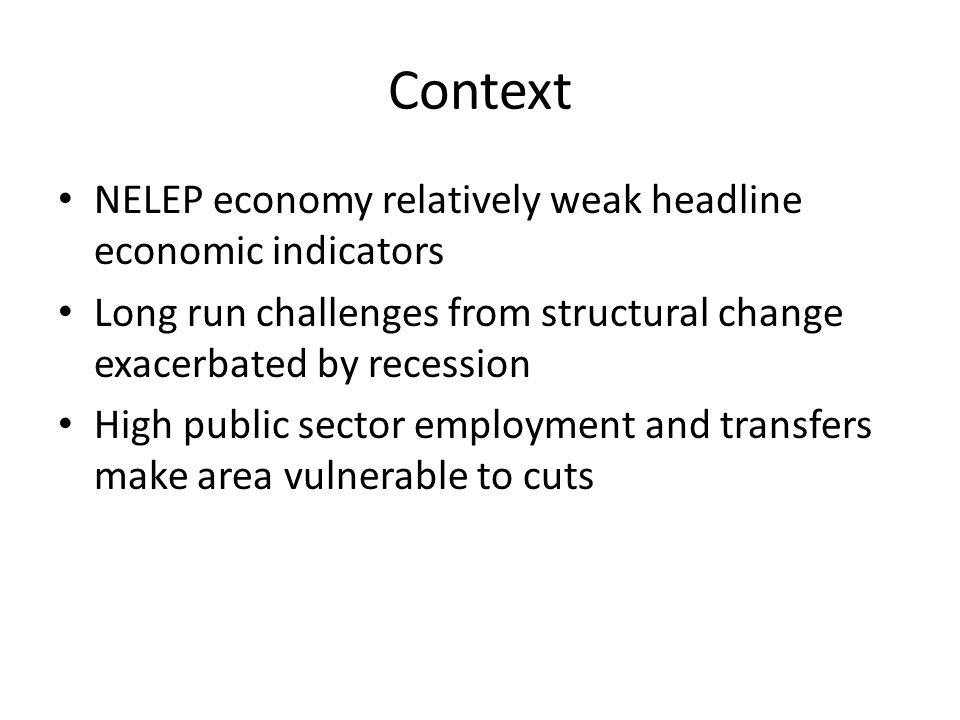 Context NELEP economy relatively weak headline economic indicators Long run challenges from structural change exacerbated by recession High public sector employment and transfers make area vulnerable to cuts