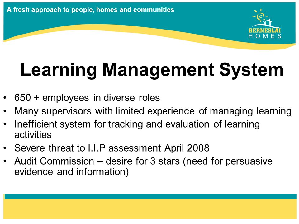 A fresh approach to people, homes and communities 650 + employees in diverse roles Many supervisors with limited experience of managing learning Inefficient system for tracking and evaluation of learning activities Severe threat to I.I.P assessment April 2008 Audit Commission – desire for 3 stars (need for persuasive evidence and information) Learning Management System