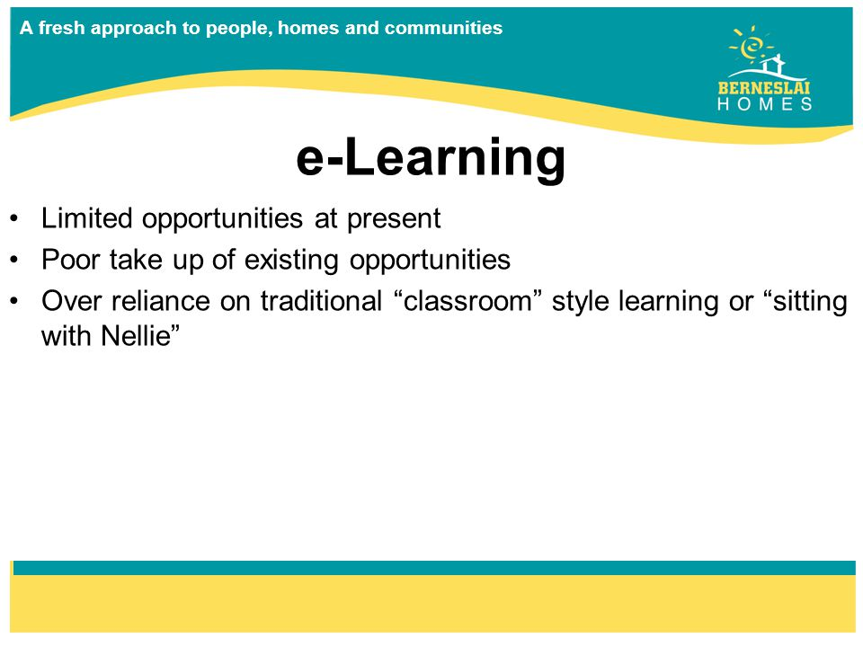 A fresh approach to people, homes and communities e-Learning Limited opportunities at present Poor take up of existing opportunities Over reliance on traditional classroom style learning or sitting with Nellie