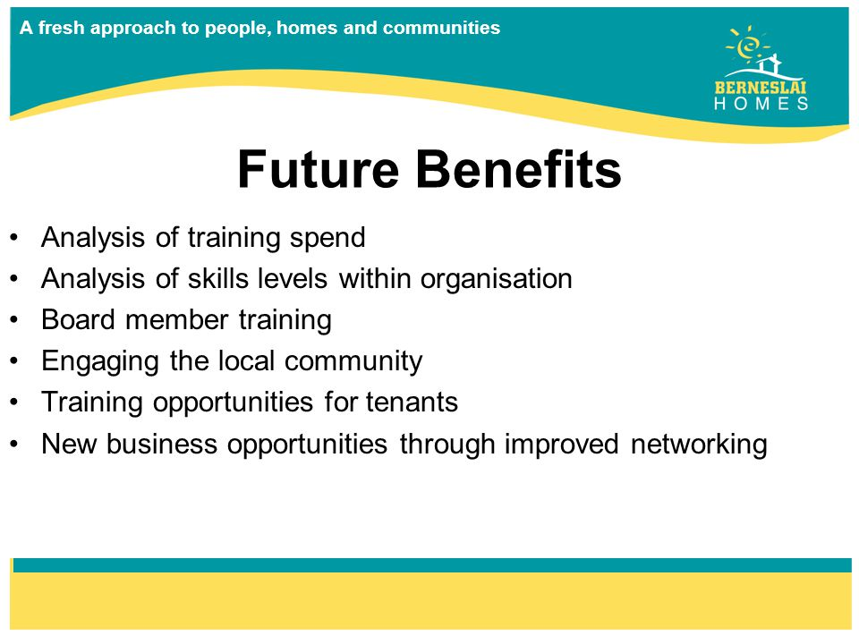 A fresh approach to people, homes and communities Future Benefits Analysis of training spend Analysis of skills levels within organisation Board member training Engaging the local community Training opportunities for tenants New business opportunities through improved networking