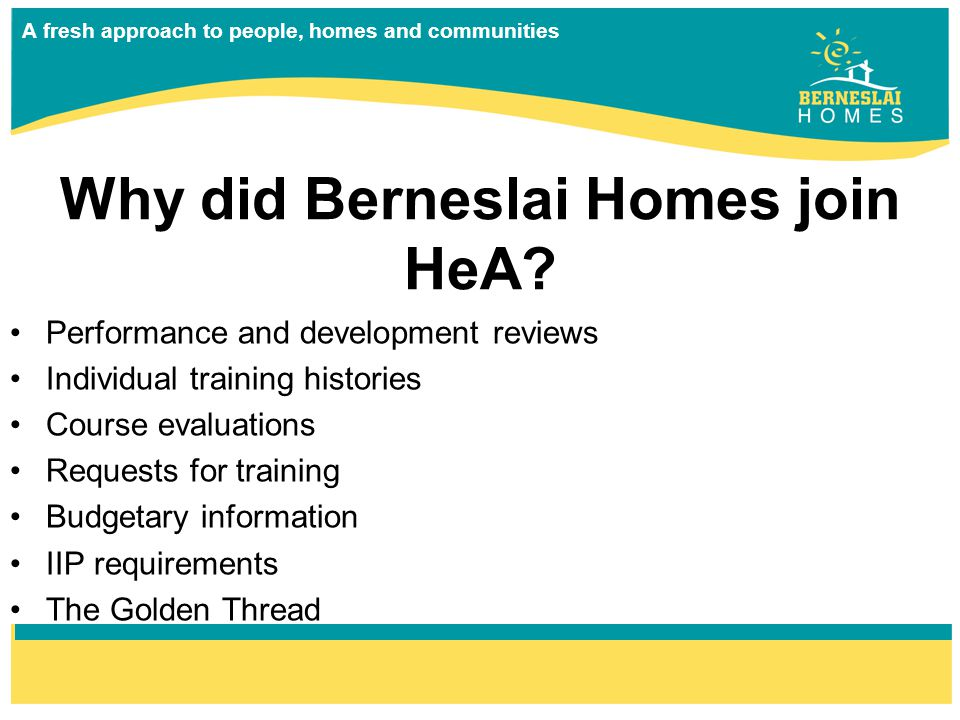 A fresh approach to people, homes and communities Why did Berneslai Homes join HeA.