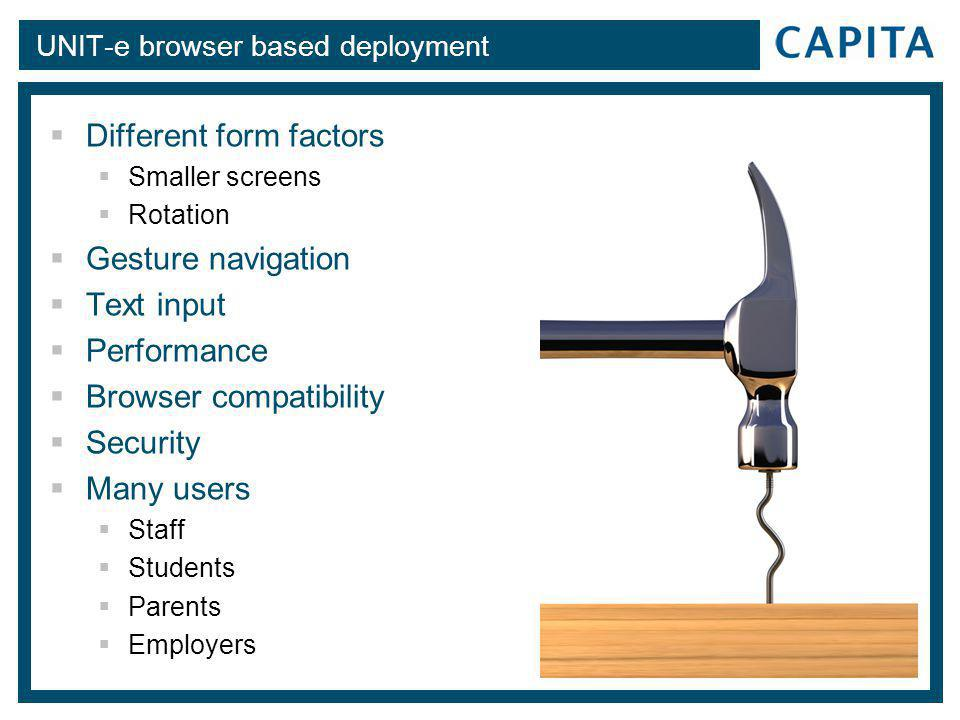 UNIT-e browser based deployment  Different form factors  Smaller screens  Rotation  Gesture navigation  Text input  Performance  Browser compatibility  Security  Many users  Staff  Students  Parents  Employers