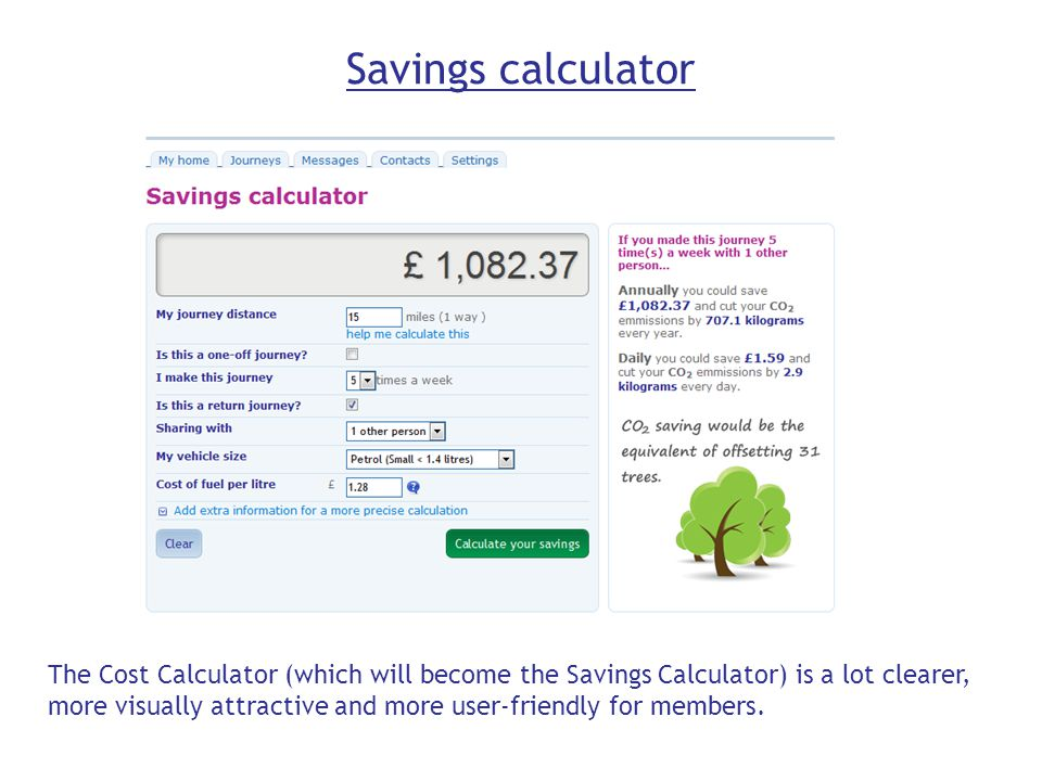 Savings calculator The Cost Calculator (which will become the Savings Calculator) is a lot clearer, more visually attractive and more user-friendly for members.