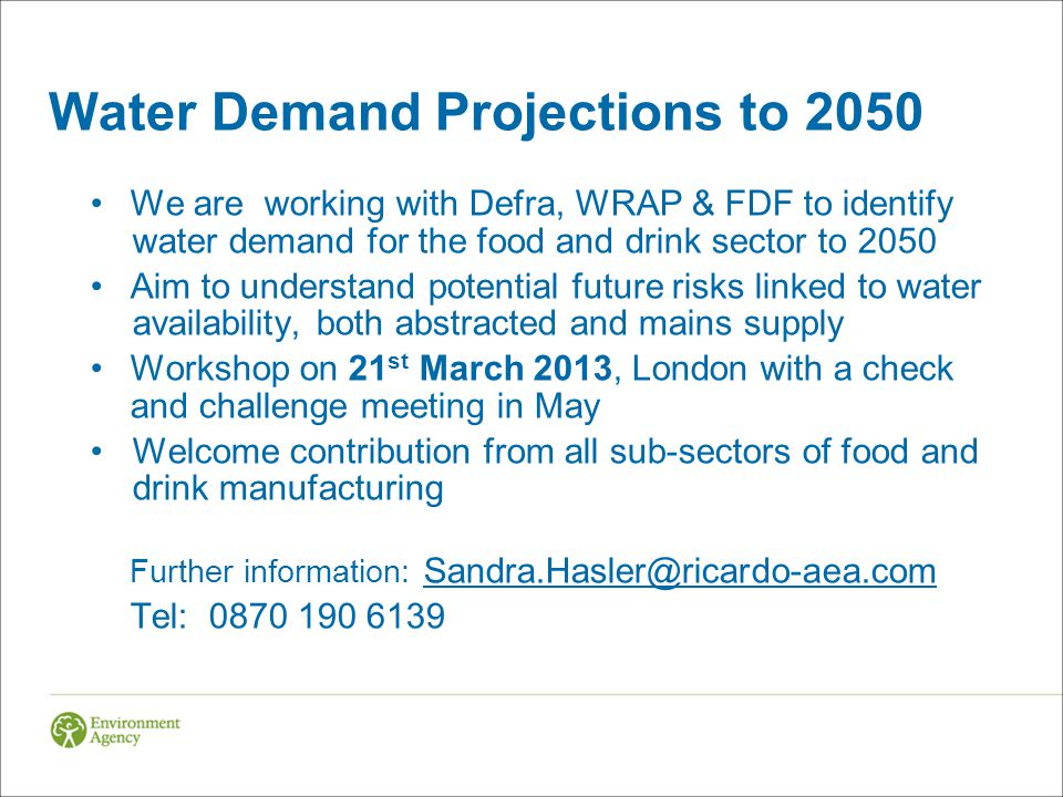 Water Demand Projections to 2050 We are working with Defra, WRAP & FDF to identify water demand for the food and drink sector to 2050 Aim to understand potential future risks linked to water availability, both abstracted and mains supply Workshop on 21 st March 2013, London with a check and challenge meeting in May Welcome contribution from all sub-sectors of food and drink manufacturing Further information: Sandra.Hasler@ricardo-aea.com Tel: 0870 190 6139