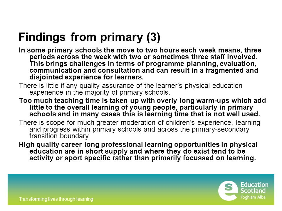 Transforming lives through learning Findings from primary (3) In some primary schools the move to two hours each week means, three periods across the week with two or sometimes three staff involved.