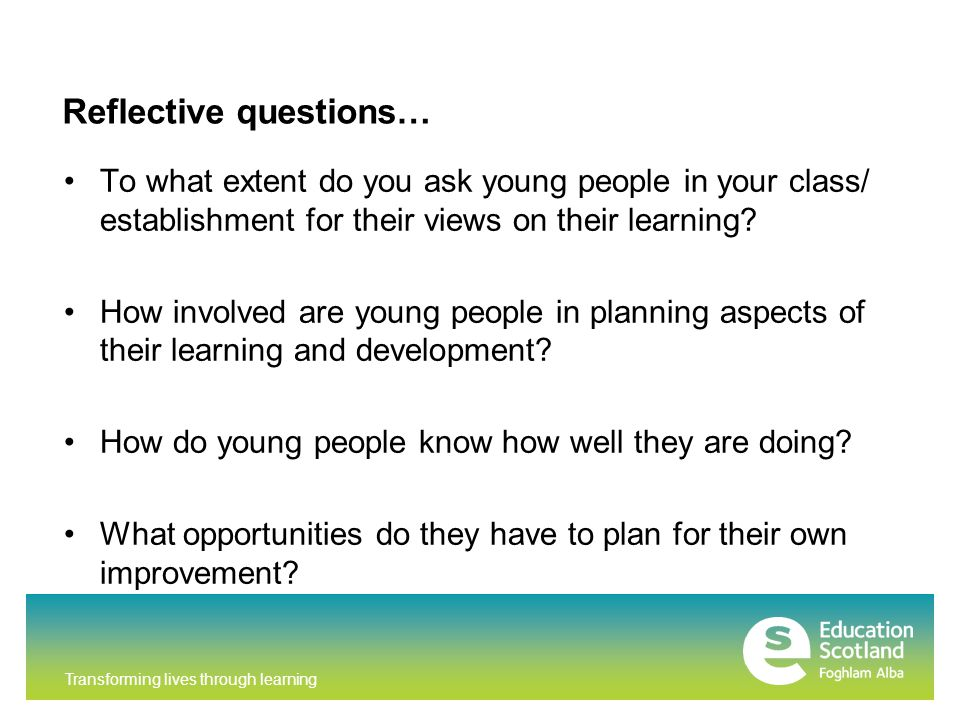 Transforming lives through learning Reflective questions… To what extent do you ask young people in your class/ establishment for their views on their learning.