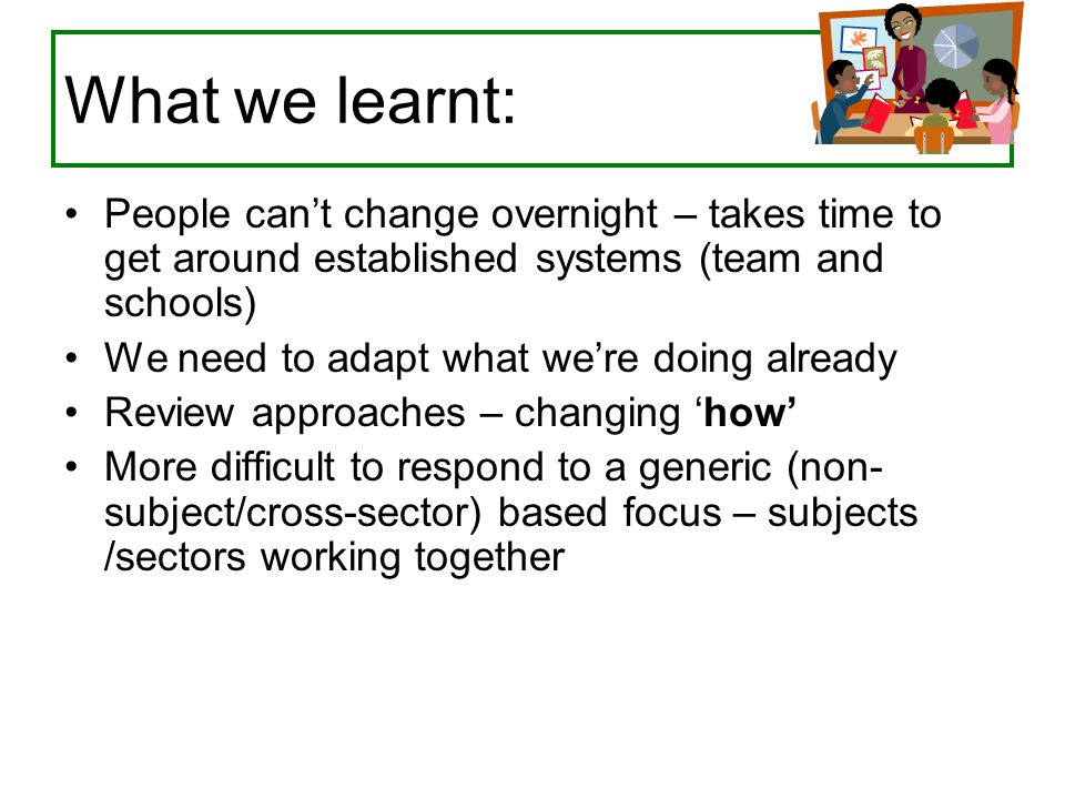 What we learnt: People can't change overnight – takes time to get around established systems (team and schools) We need to adapt what we're doing alre