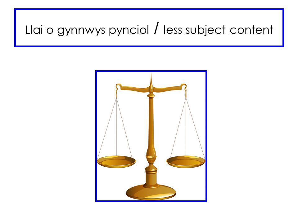 Llai o gynnwys pynciol / less subject content