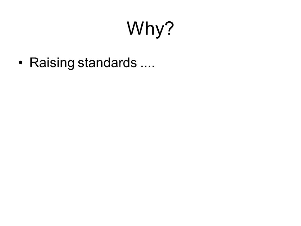 Why? Raising standards....