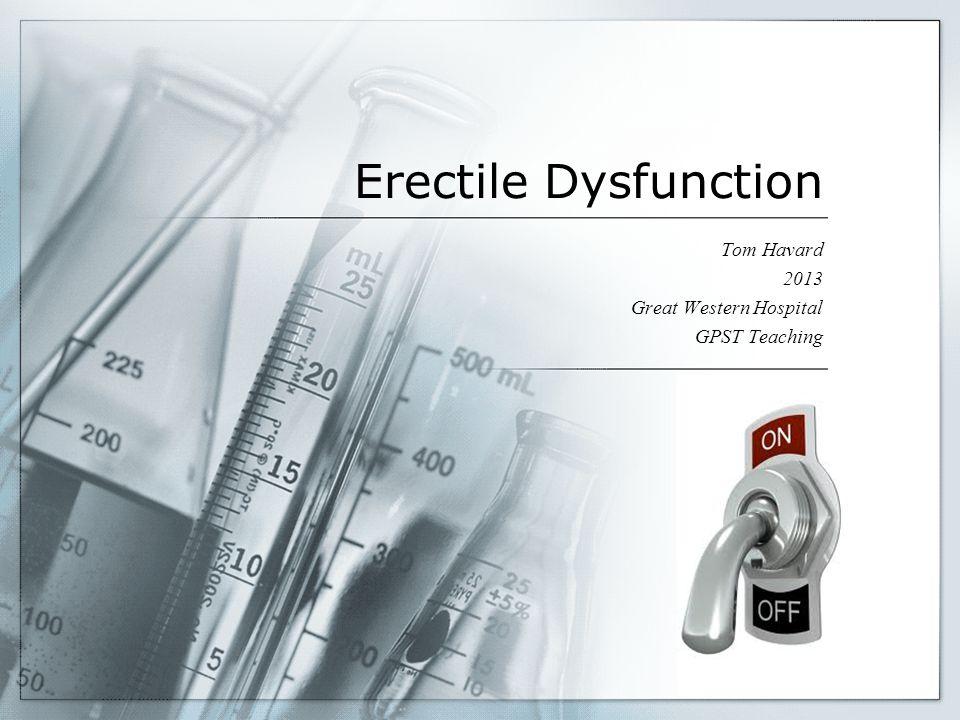 Erectile Dysfunction Tom Havard 2013 Great Western Hospital GPST Teaching