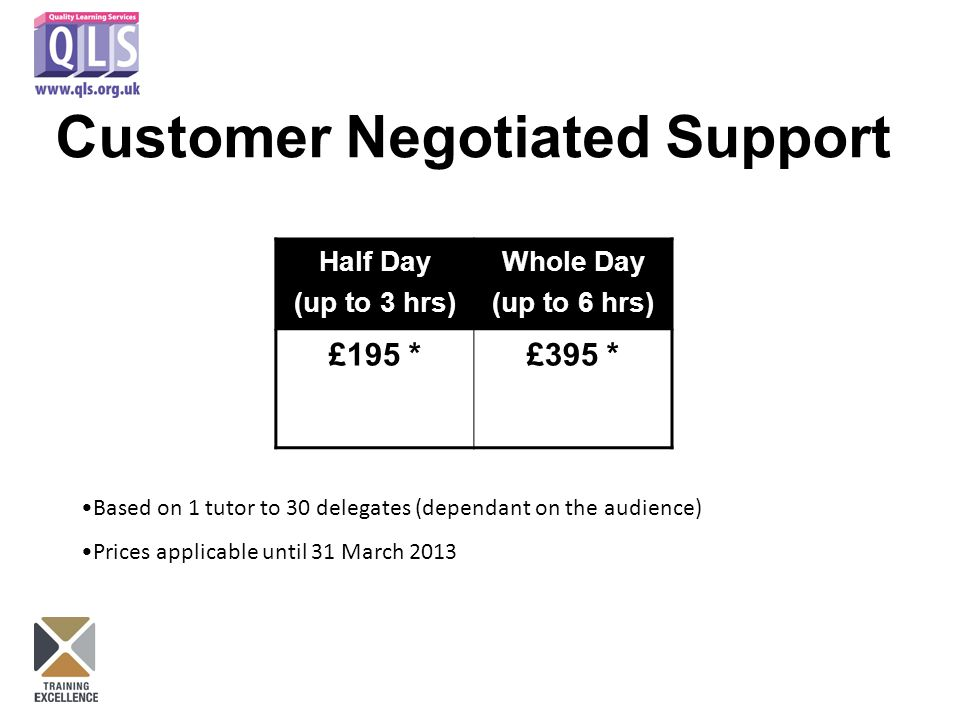 Customer Negotiated Support Half Day (up to 3 hrs) Whole Day (up to 6 hrs) £195 *£395 * Based on 1 tutor to 30 delegates (dependant on the audience) Prices applicable until 31 March 2013