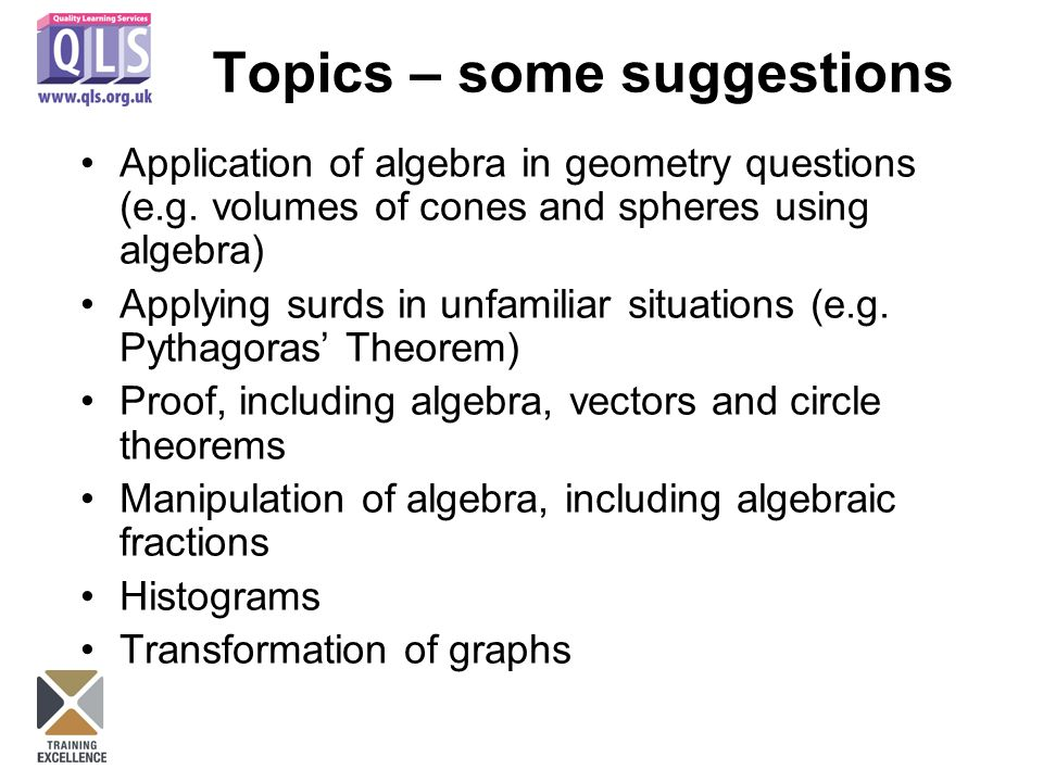 Topics – some suggestions Application of algebra in geometry questions (e.g. volumes of cones and spheres using algebra) Applying surds in unfamiliar