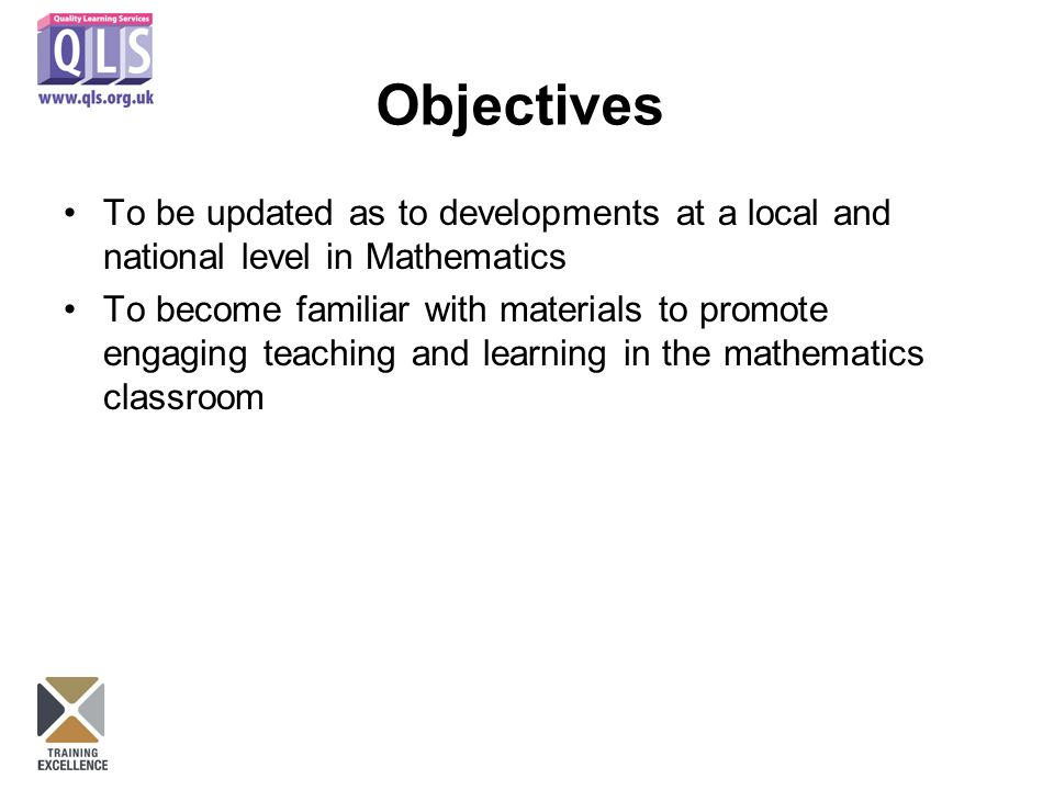 Objectives To be updated as to developments at a local and national level in Mathematics To become familiar with materials to promote engaging teaching and learning in the mathematics classroom