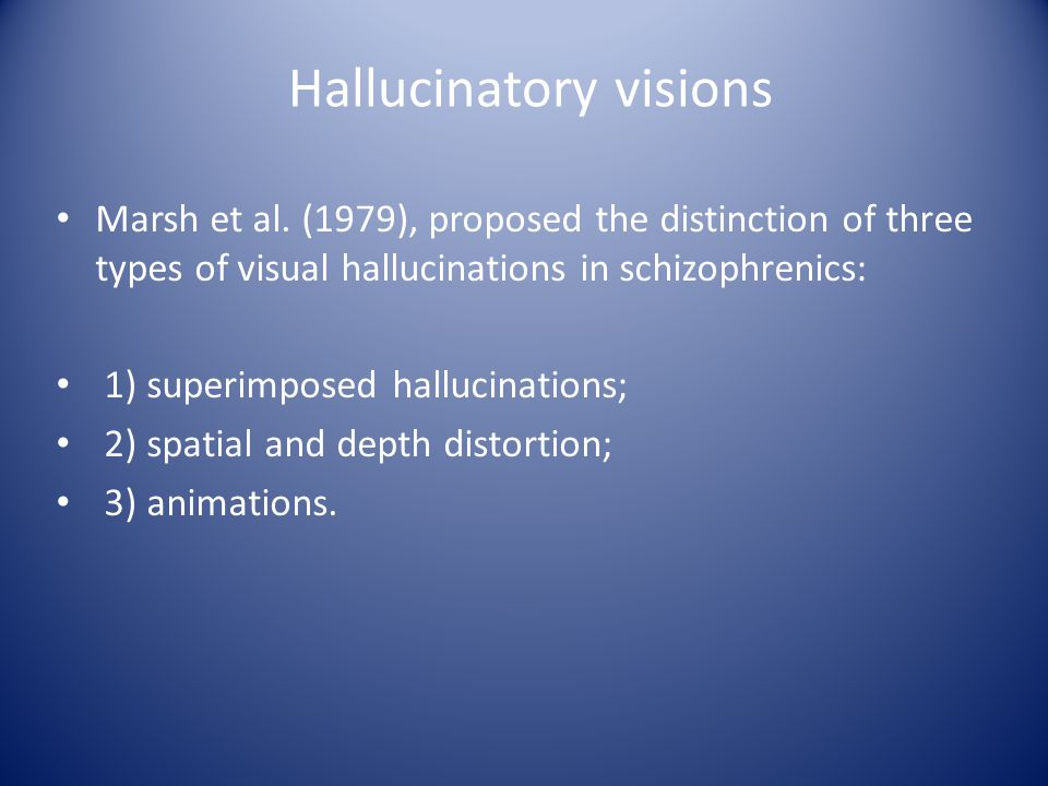 Marsh et al. (1979), proposed the distinction of three types of visual hallucinations in schizophrenics: 1) superimposed hallucinations; 2) spatial an