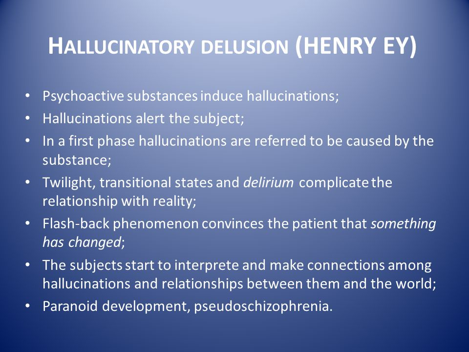 H ALLUCINATORY DELUSION (HENRY EY) Psychoactive substances induce hallucinations; Hallucinations alert the subject; In a first phase hallucinations ar