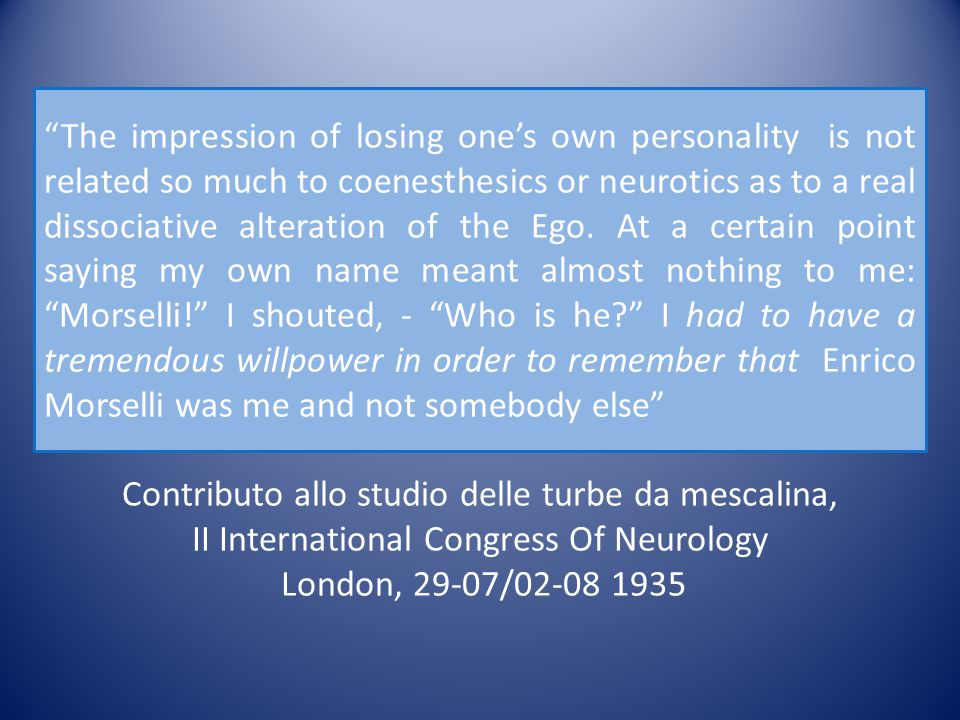 "Contributo allo studio delle turbe da mescalina, II International Congress Of Neurology London, 29-07/02-08 1935 ""The impression of losing one's own p"