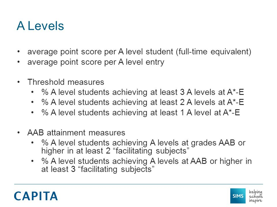 A Levels average point score per A level student (full-time equivalent) average point score per A level entry Threshold measures % A level students achieving at least 3 A levels at A*-E % A level students achieving at least 2 A levels at A*-E % A level students achieving at least 1 A level at A*-E AAB attainment measures % A level students achieving A levels at grades AAB or higher in at least 2 facilitating subjects % A level students achieving A levels at AAB or higher in at least 3 facilitating subjects