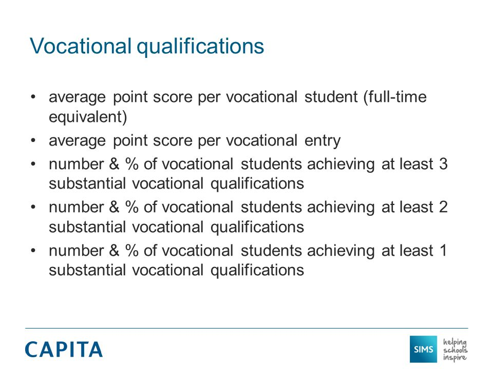 Vocational qualifications average point score per vocational student (full-time equivalent) average point score per vocational entry number & % of vocational students achieving at least 3 substantial vocational qualifications number & % of vocational students achieving at least 2 substantial vocational qualifications number & % of vocational students achieving at least 1 substantial vocational qualifications