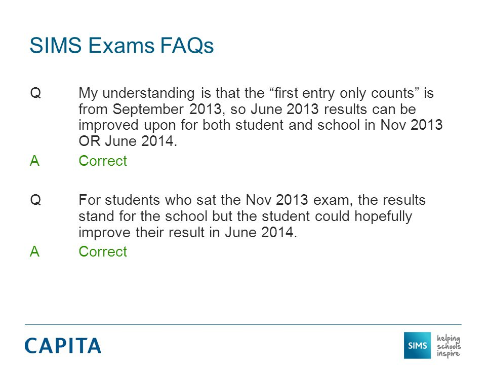SIMS Exams FAQs QMy understanding is that the first entry only counts is from September 2013, so June 2013 results can be improved upon for both student and school in Nov 2013 OR June 2014.