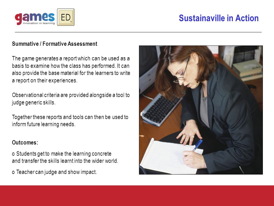 Sustainaville in Action Summative / Formative Assessment The game generates a report which can be used as a basis to examine how the class has performed.