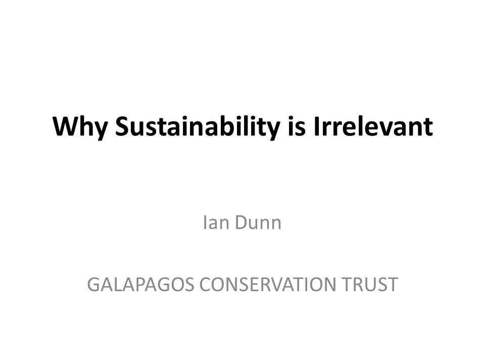Why Sustainability is Irrelevant Ian Dunn GALAPAGOS CONSERVATION TRUST