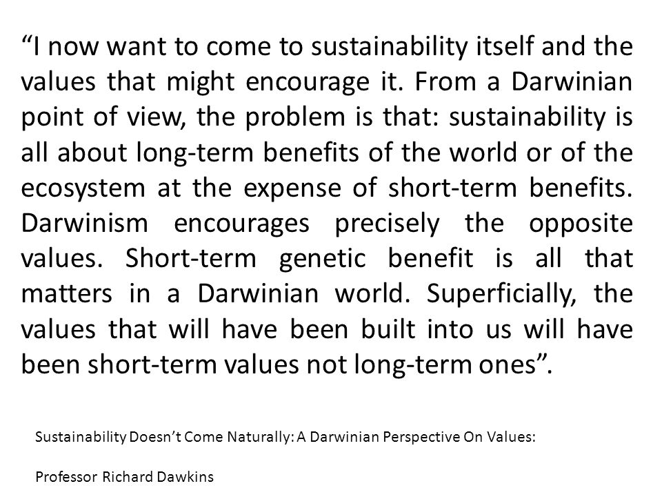 """""""I now want to come to sustainability itself and the values that might encourage it. From a Darwinian point of view, the problem is that: sustainabili"""