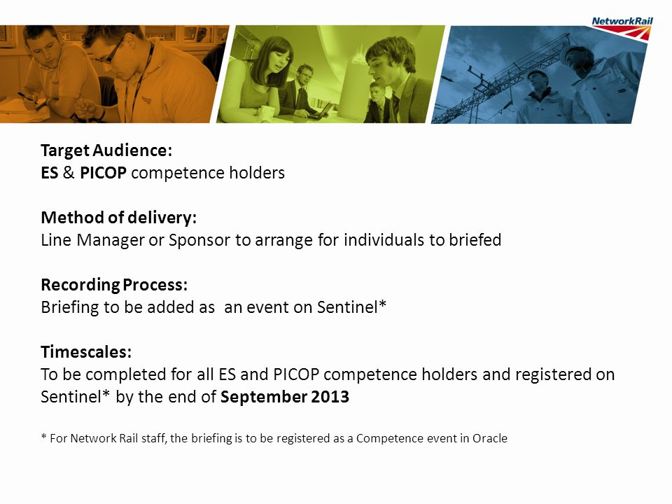 Target Audience: ES & PICOP competence holders Method of delivery: Line Manager or Sponsor to arrange for individuals to briefed Recording Process: Briefing to be added as an event on Sentinel* Timescales: To be completed for all ES and PICOP competence holders and registered on Sentinel* by the end of September 2013 * For Network Rail staff, the briefing is to be registered as a Competence event in Oracle