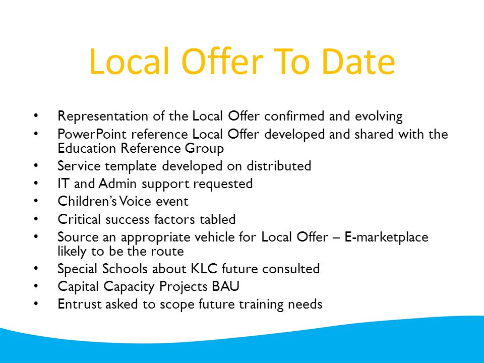 Local Offer To Date Representation of the Local Offer confirmed and evolving PowerPoint reference Local Offer developed and shared with the Education Reference Group Service template developed on distributed IT and Admin support requested Children's Voice event Critical success factors tabled Source an appropriate vehicle for Local Offer – E-marketplace likely to be the route Special Schools about KLC future consulted Capital Capacity Projects BAU Entrust asked to scope future training needs