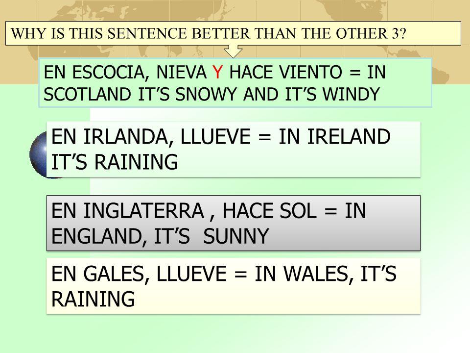 EN ESCOCIA, NIEVA Y HACE VIENTO = IN SCOTLAND IT'S SNOWY AND IT'S WINDY EN IRLANDA, LLUEVE = IN IRELAND IT'S RAINING EN INGLATERRA, HACE SOL = IN ENGLAND, IT'S SUNNY EN GALES, LLUEVE = IN WALES, IT'S RAINING WHY IS THIS SENTENCE BETTER THAN THE OTHER 3?