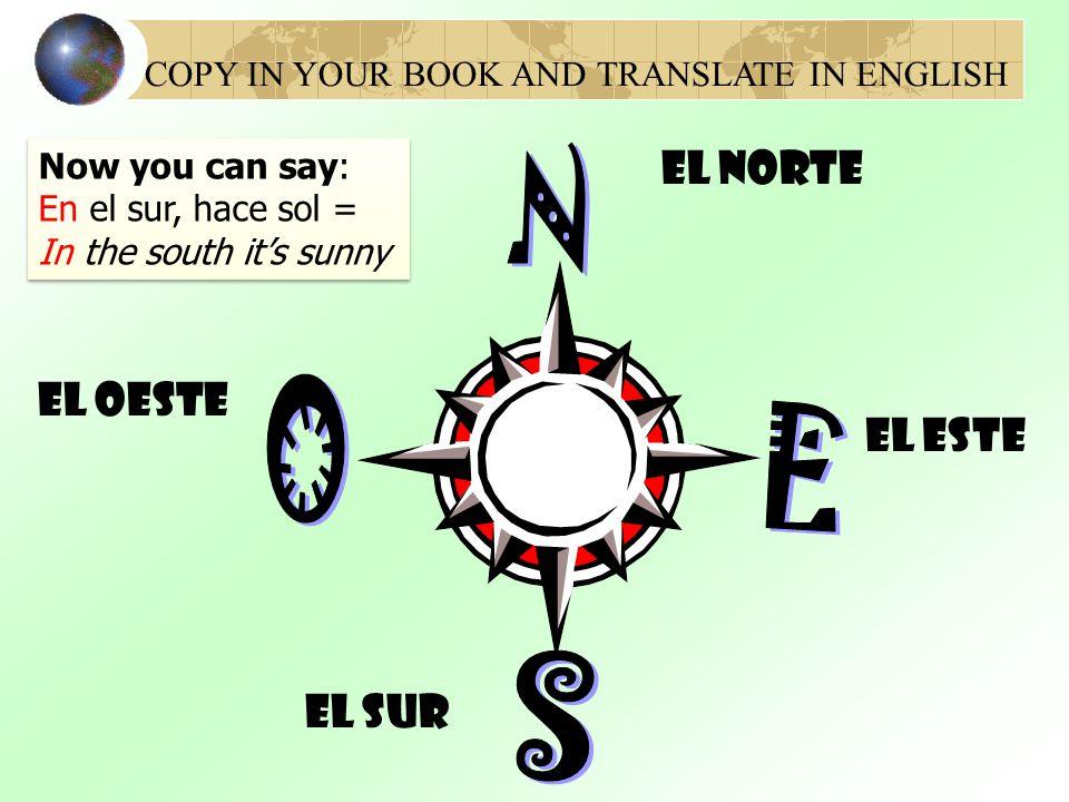El Norte El oeste El Este El sur COPY IN YOUR BOOK AND TRANSLATE IN ENGLISH Now you can say: En el sur, hace sol = In the south it's sunny Now you can say: En el sur, hace sol = In the south it's sunny
