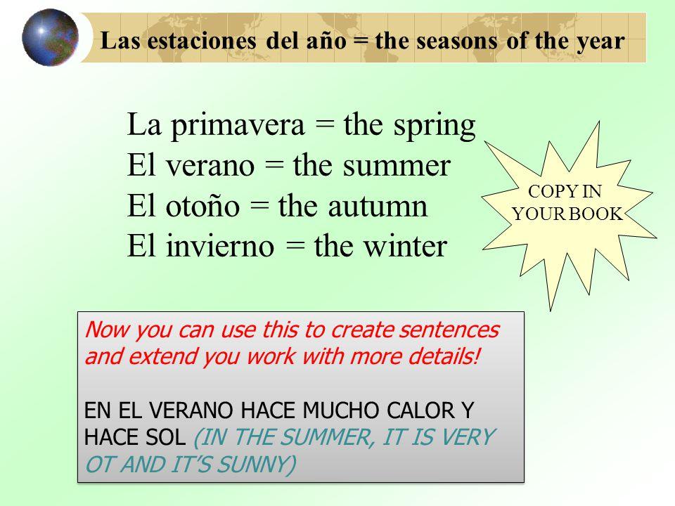 Las estaciones del año = the seasons of the year La primavera = the spring El verano = the summer El otoño = the autumn El invierno = the winter COPY IN YOUR BOOK Now you can use this to create sentences and extend you work with more details.