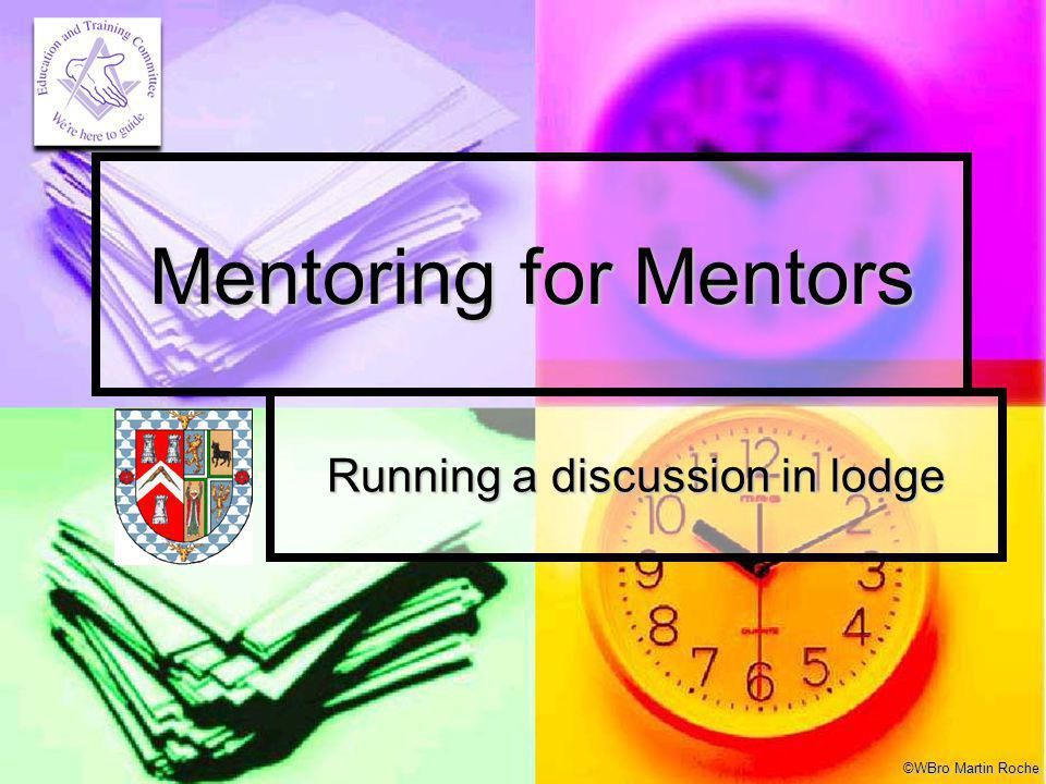 Mentoring for Mentors Workshop © WBro Martin Roche Why did you become a mason.