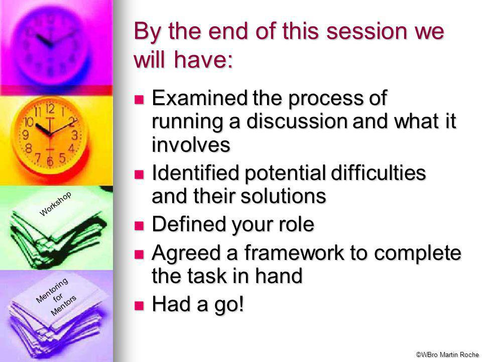 Mentoring for Mentors Workshop By the end of this session we will have: Examined the process of running a discussion and what it involves Examined the