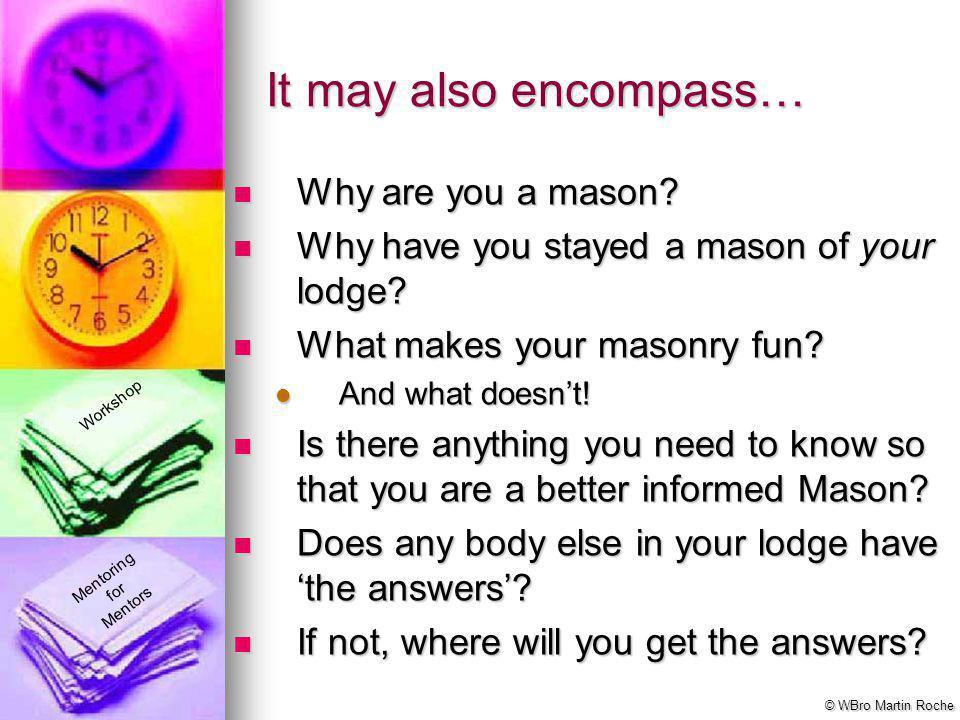 Mentoring for Mentors Workshop © WBro Martin Roche Why are you a mason? Why are you a mason? Why have you stayed a mason of your lodge? Why have you s
