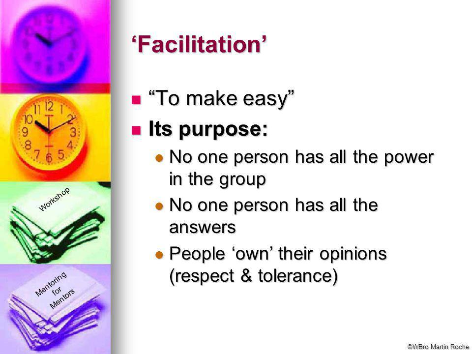 """Mentoring for Mentors Workshop 'Facilitation' """"To make easy"""" """"To make easy"""" Its purpose: Its purpose: No one person has all the power in the group No"""