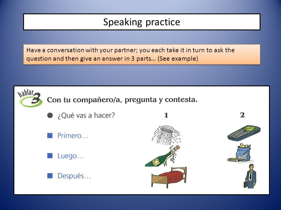 Speaking practice Have a conversation with your partner; you each take it in turn to ask the question and then give an answer in 3 parts… (See example)
