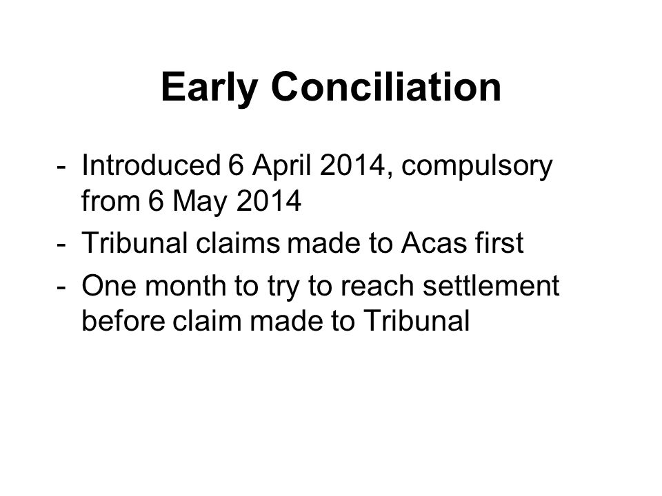 Early Conciliation -Introduced 6 April 2014, compulsory from 6 May 2014 -Tribunal claims made to Acas first -One month to try to reach settlement before claim made to Tribunal