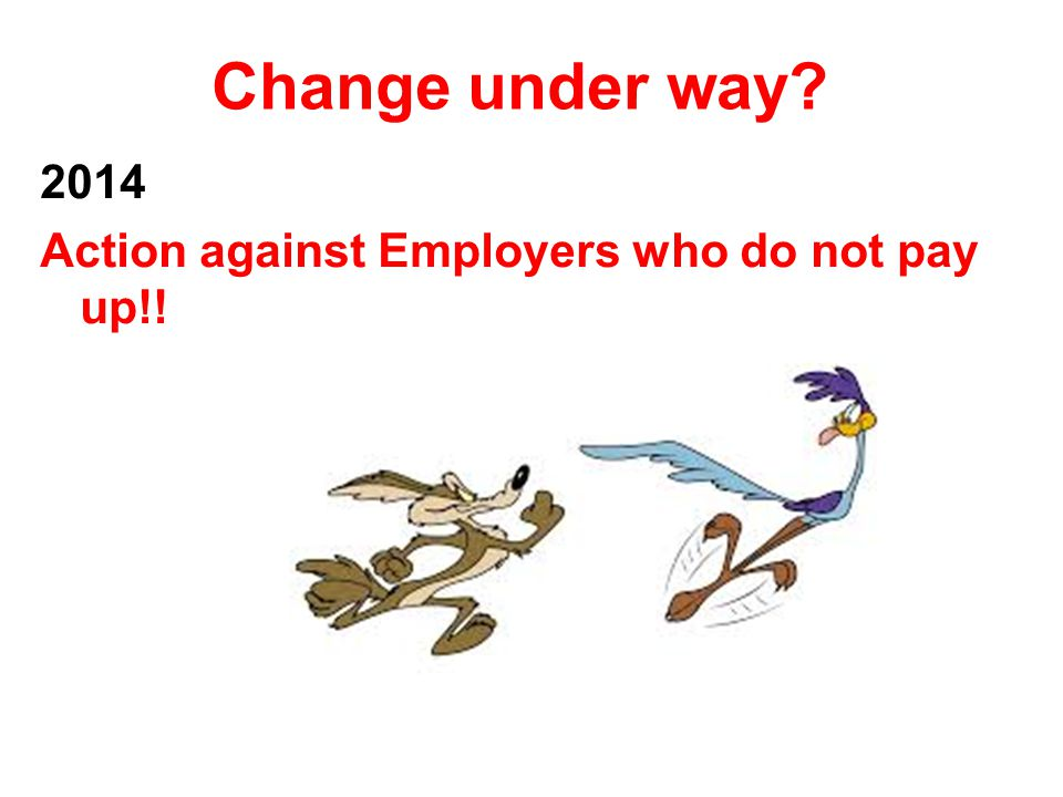 Change under way 2014 Action against Employers who do not pay up!!